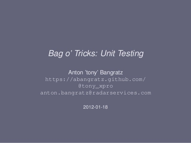 Bag o' Tricks: Unit Testing        Anton 'tony' Bangratz https://abangratz.github.com/           @tony_xproanton.bangratz@...