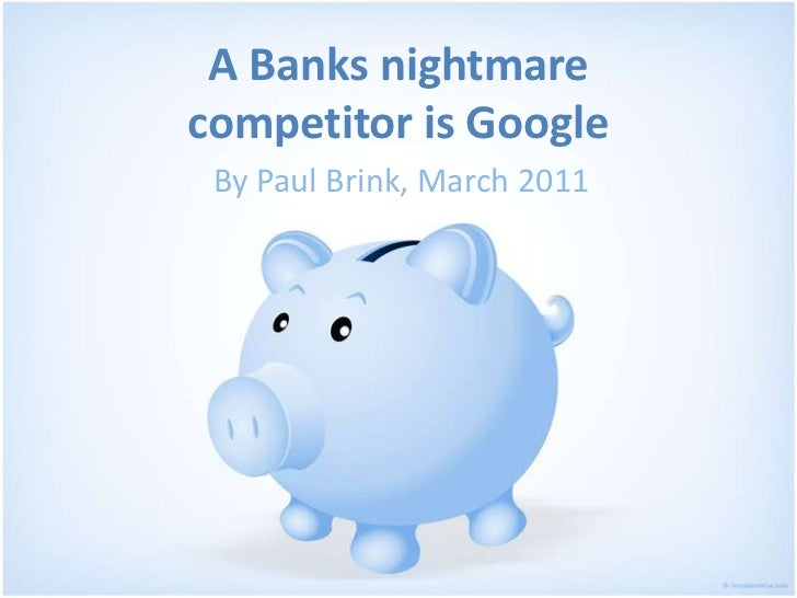 A Banks nightmarecompetitor is Google<br />By Paul Brink, March 2011<br />
