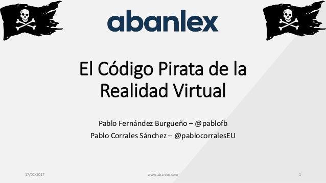 El Código Pirata de la Realidad Virtual Pablo Fernández Burgueño – @pablofb Pablo Corrales Sánchez – @pablocorralesEU 17/0...