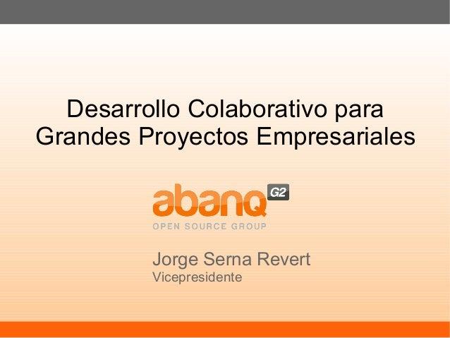Desarrollo Colaborativo para Grandes Proyectos Empresariales Jorge Serna Revert Vicepresidente