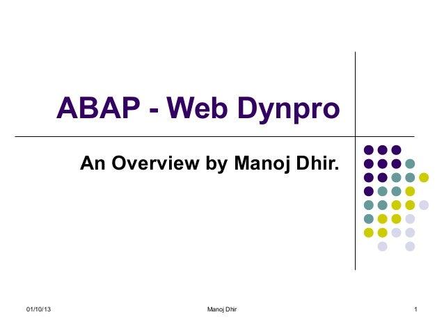 ABAP - Web Dynpro            An Overview by Manoj Dhir.01/10/13                Manoj Dhir       1