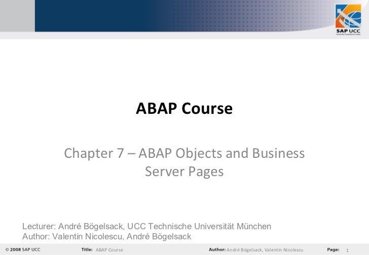 ABAP Course Chapter 7 –  ABAP Objects and Business Server Pages Lecturer: André Bögelsack, UCC Technische Universität Münc...