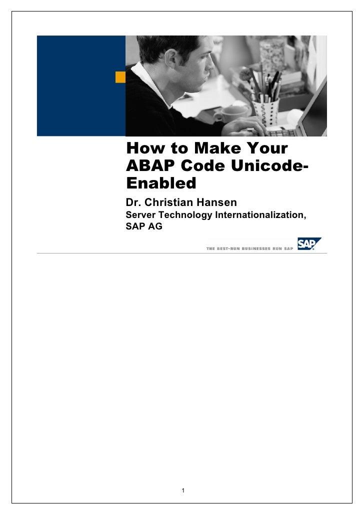 How to Make Your ABAP Code Unicode- Enabled Dr. Christian Hansen Server Technology Internationalization, SAP AG           ...