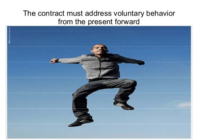 TThhee ccoonnttrraacctt mmuusstt aaddddrreessss vvoolluunnttaarryy bbeehhaavviioorr  from the present forward  Negotiation...