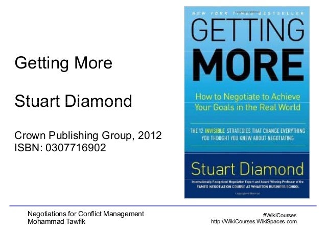 Getting More  SSttuuaarrtt DDiiaammoonndd  Crown Publishing Group, 2012  ISBN: 0307716902  Negotiations for Conflict Manag...