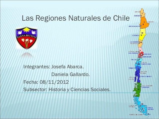 Las Regiones Naturales de ChileIntegrantes: Josefa Abarca.             Daniela Gallardo.Fecha: 08/11/2012Subsector: Histor...