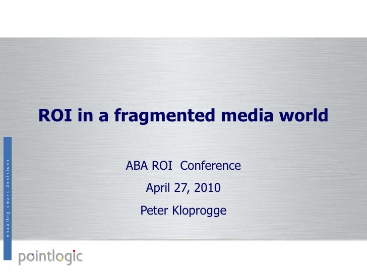 ROI in a fragmented media world ABA ROI  Conference April 27, 2010 Peter Kloprogge