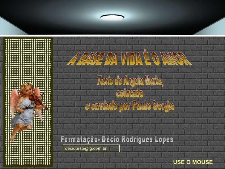 Texto de Angela Maria,  coletado  e enviado por Paulo Sergio Formatação- Décio Rodrigues Lopes USE O MOUSE A BASE DA VIDA ...