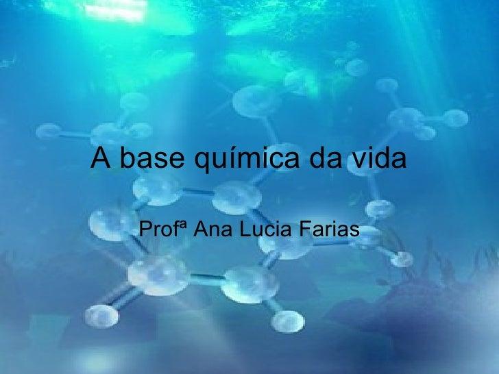 A base química da vida Profª Ana Lucia Farias