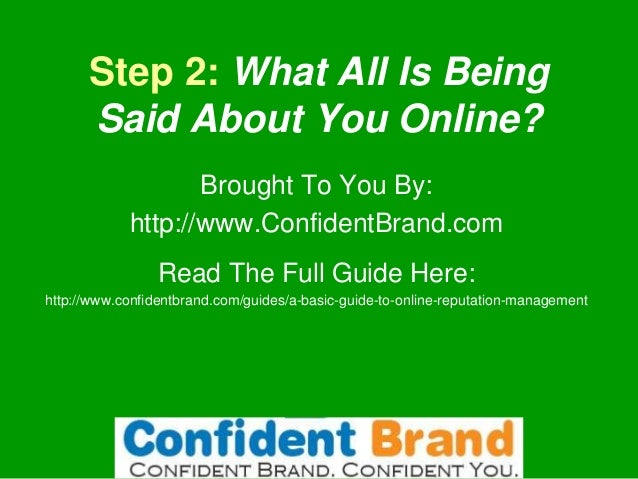 Step 2: What All Is Being Said About You Online? Brought To You By: http://www.ConfidentBrand.com Read The Full Guide Here...