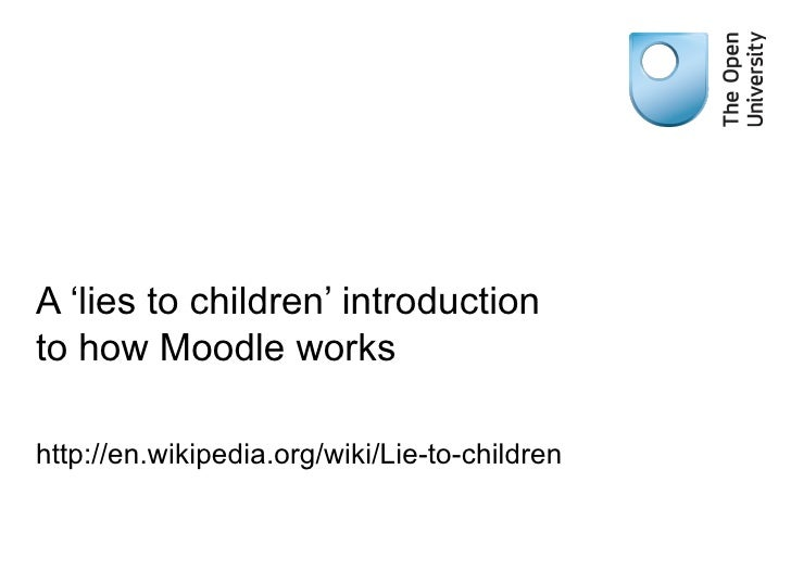 A 'lies to children' introduction to how Moodle works http://en.wikipedia.org/wiki/Lie-to-children