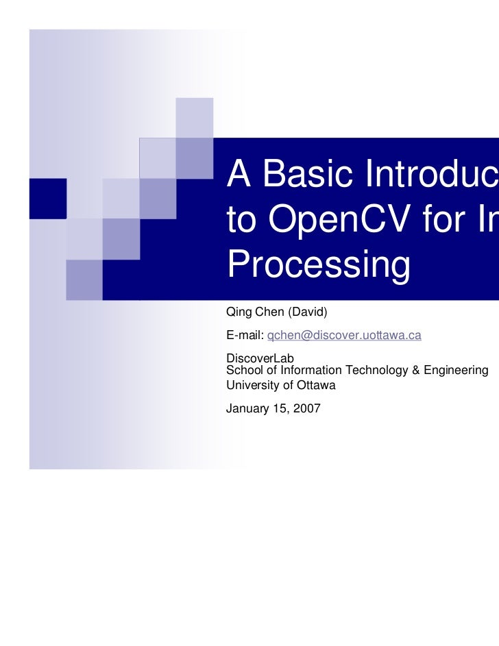 A Basic Introductionto OpenCV for ImageProcessingQing Chen (David)E-mail: qchen@discover.uottawa.caDiscoverLabSchool of In...
