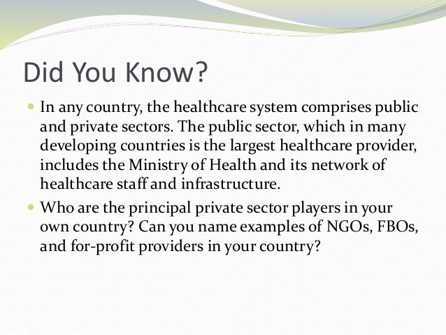Did You Know?  In any country, the healthcare system comprises public and private sectors. The public sector, which in ma...