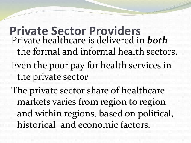 Private Sector Providers Private healthcare is delivered in both the formal and informal health sectors. Even the poor pay...