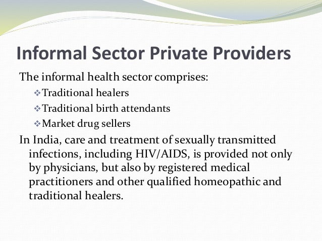 Informal Sector Private Providers The informal health sector comprises: Traditional healers Traditional birth attendants...