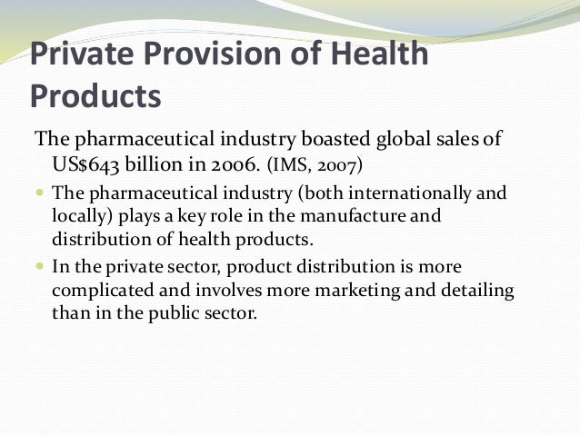 Private Provision of Health Products The pharmaceutical industry boasted global sales of US$643 billion in 2006. (IMS, 200...