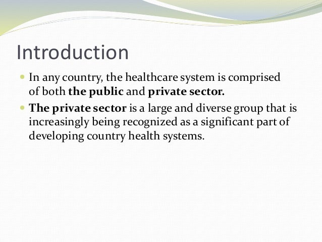 Introduction  In any country, the healthcare system is comprised of both the public and private sector.  The private sec...