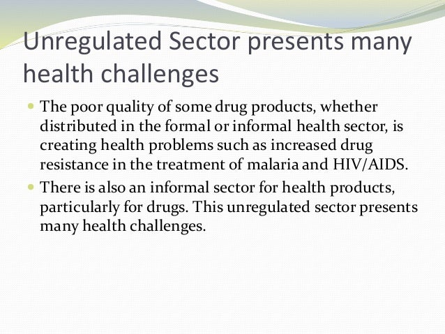Unregulated Sector presents many health challenges  The poor quality of some drug products, whether distributed in the fo...