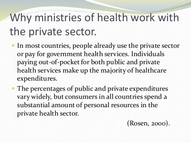 Why ministries of health work with the private sector.  In most countries, people already use the private sector or pay f...