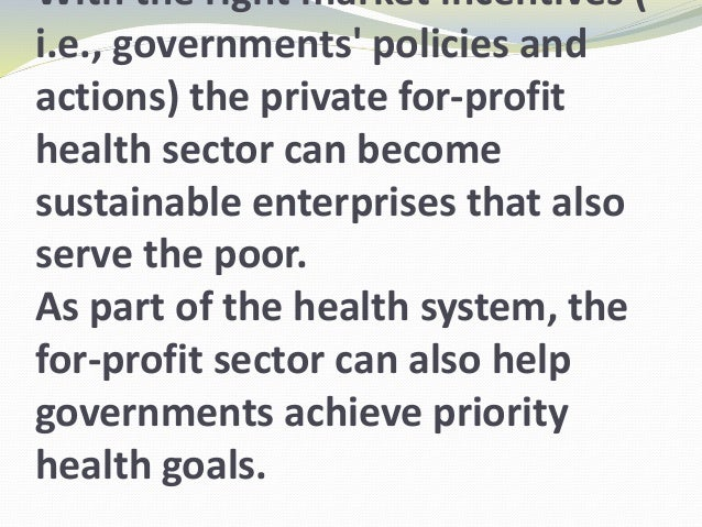 With the right market incentives ( i.e., governments' policies and actions) the private for-profit health sector can becom...