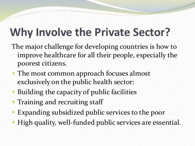 Why Involve the Private Sector? The major challenge for developing countries is how to improve healthcare for all their pe...