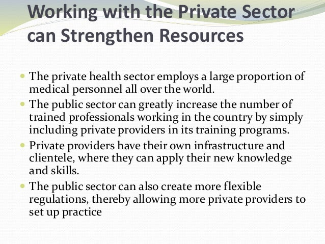 Working with the Private Sector can Strengthen Resources  The private health sector employs a large proportion of medical...