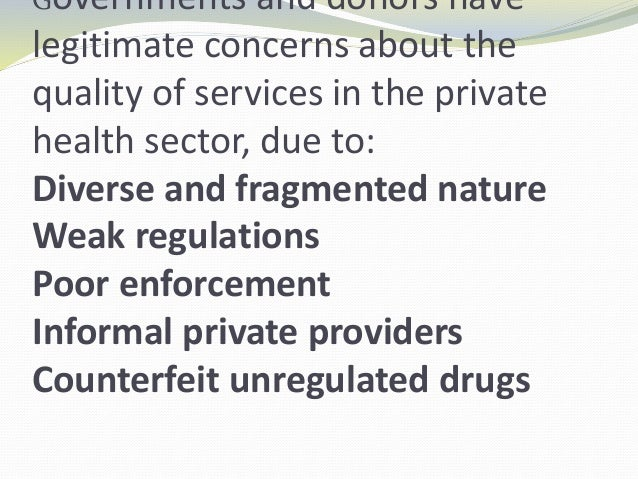 Governments and donors have legitimate concerns about the quality of services in the private health sector, due to: Divers...
