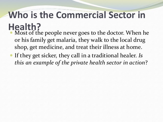 Who is the Commercial Sector in Health? Most of the people never goes to the doctor. When he or his family get malaria, t...