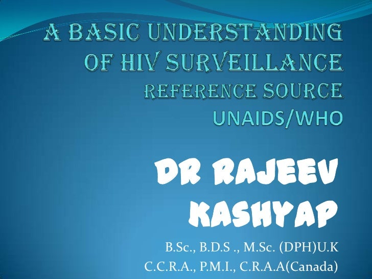 A Basic Understanding of HIV SurveillanceReferenceSOURCEUNAIDS/WHO<br />Dr Rajeev Kashyap<br />B.Sc., B.D.S ., M.Sc. (DPH)...