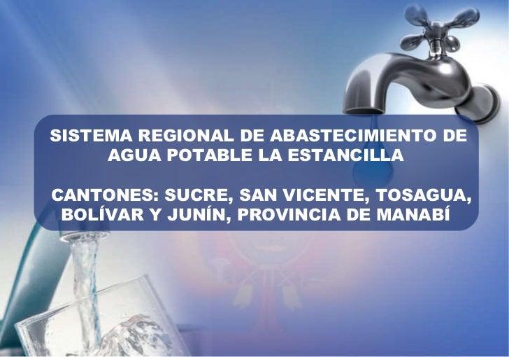 SISTEMA REGIONAL DE ABASTECIMIENTO DE AGUA POTABLE LA ESTANCILLA  CANTONES: SUCRE, SAN VICENTE, TOSAGUA, BOLÍVAR Y JUNÍN, ...