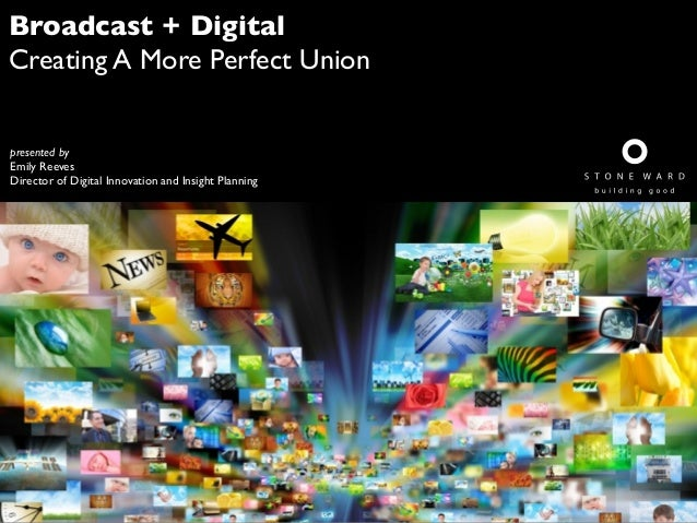 Broadcast + Digital Creating A More Perfect Union presented by Emily Reeves Director of Digital Innovation and Insight Pla...