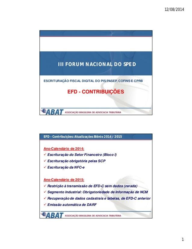 12/08/2014 1 III FORUM NACIONAL DO SPED ESCRITURAÇÃO FISCAL DIGITAL DO PIS/PASEP, COFINS E CPRB EFD - CONTRIBUIÇÕES EFD – ...