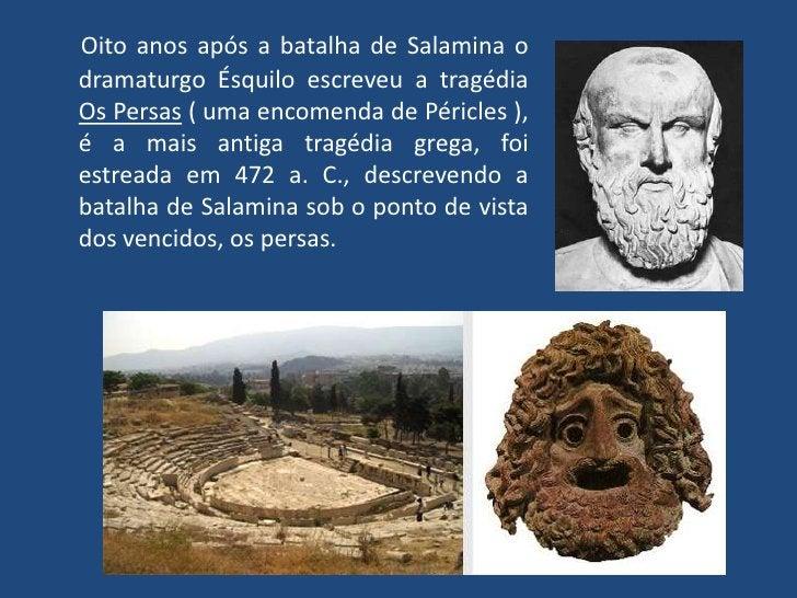Oito anos após a batalha de Salamina o dramaturgo Ésquilo escreveu a tragédia Os Persas ( uma encomenda de Péricles ), é a...
