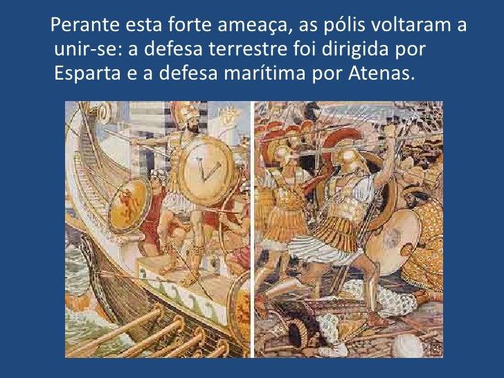 Perante esta forte ameaça, as pólis voltaram a unir-se: a defesa terrestre foi dirigida por Esparta e a defesa marítima...