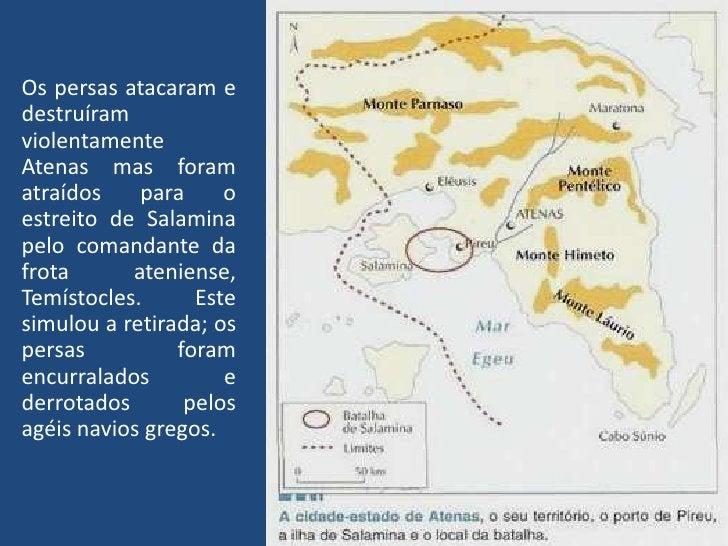Os persas atacaram e destruíram violentamente Atenas mas foram atraídos para o estreito de Salamina pelo comandante da fro...