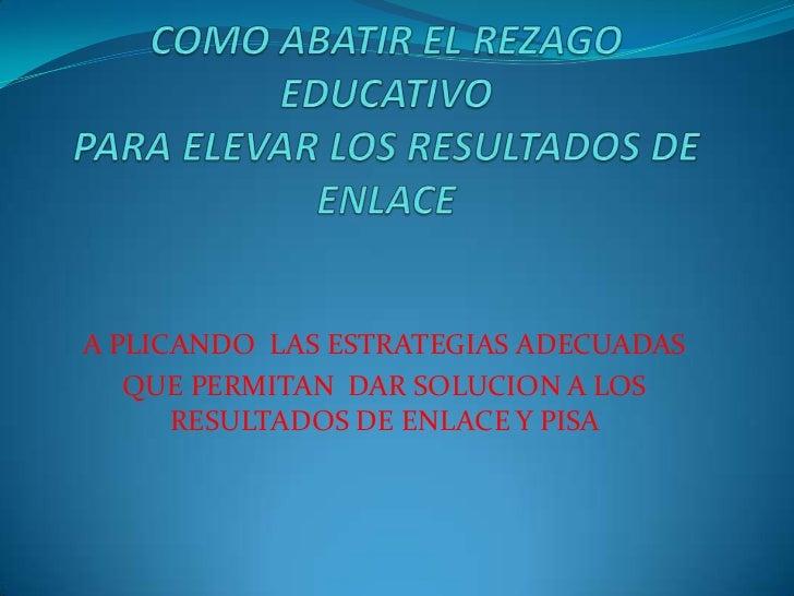 COMO ABATIR EL REZAGO EDUCATIVOPARA ELEVAR LOS RESULTADOS DE ENLACE<br />A PLICANDO  LAS ESTRATEGIAS ADECUADAS<br />QUE PE...