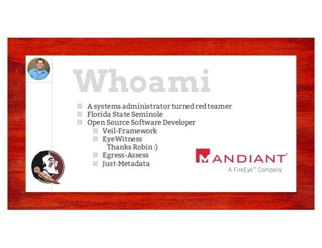 Whoami ■ A systems administrator turnedredteamer ■ Florida State Seminole ■ Open Source Software Developer ■ Veil-Framewor...