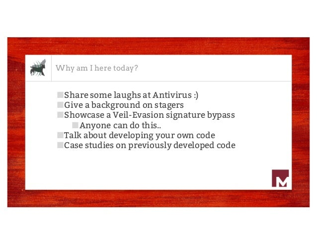 Why am I here today? ■Share some laughs at Antivirus :) ■Give a background on stagers ■Showcase a Veil-Evasion signature b...