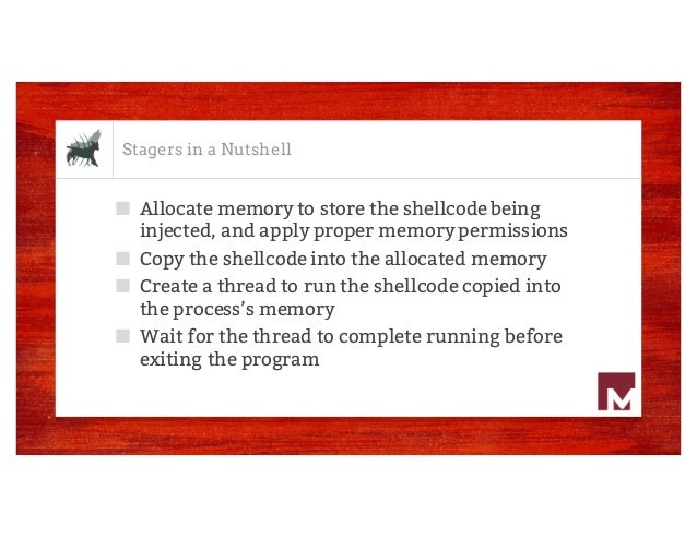 Stagers in a Nutshell ■ Allocate memory to store the shellcode being injected, and apply proper memory permissions ■ Copy ...