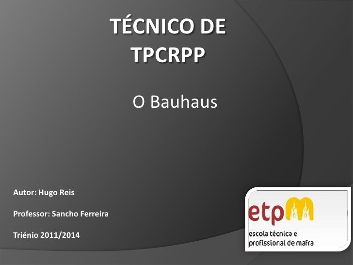 TÉCNICO DETPCRPP<br />O Bauhaus<br />Autor: Hugo Reis<br />Professor: Sancho Ferreira <br />Triénio 2011/2014<br />