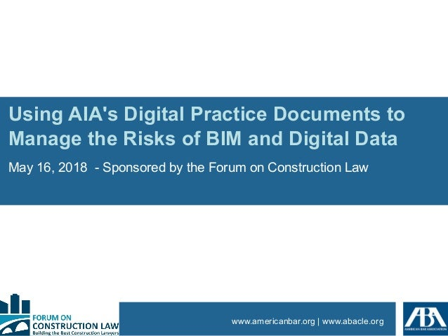 www.americanbar.org | www.abacle.org Using AIA's Digital Practice Documents to Manage the Risks of BIM and Digital Data Ma...