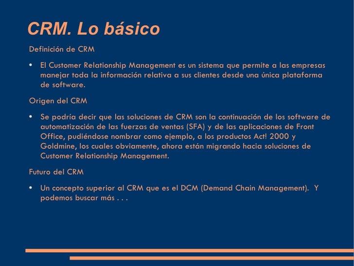 CRM. Lo básico <ul><li>Definición de CRM </li></ul><ul><li>El Customer Relationship Management es un sistema que permite a...