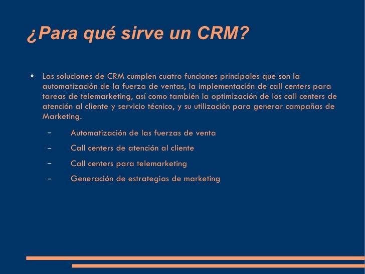 ¿Para qué sirve un CRM? <ul><li>Las soluciones de CRM cumplen cuatro funciones principales que son la automatización de la...