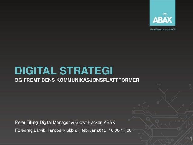 DIGITAL STRATEGI OG FREMTIDENS KOMMUNIKASJONSPLATTFORMER Peter Tilling Digital Manager & Growt Hacker ABAX Föredrag Larvik...