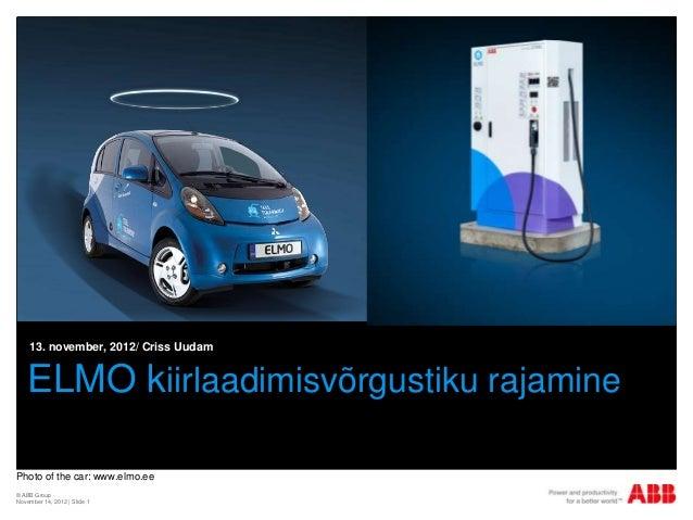 13. november, 2012/ Criss Uudam    ELMO kiirlaadimisvõrgustiku rajaminePhoto of the car: www.elmo.ee© ABB GroupNovember 14...