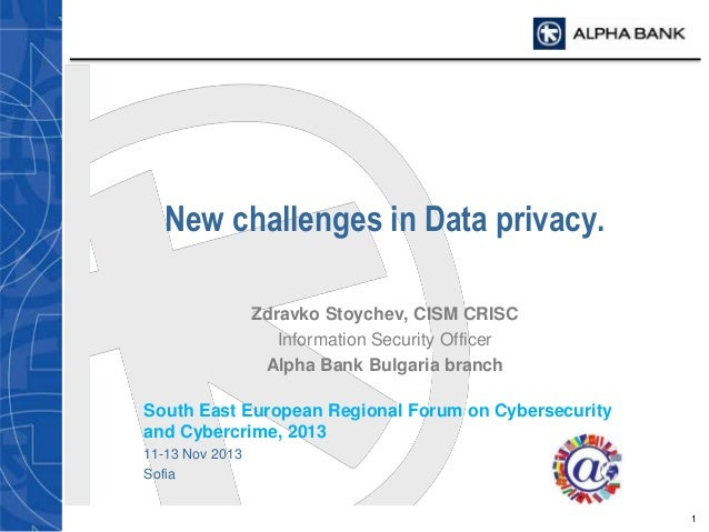 New challenges in Data privacy. Zdravko Stoychev, CISM CRISC Information Security Officer Alpha Bank Bulgaria branch South...