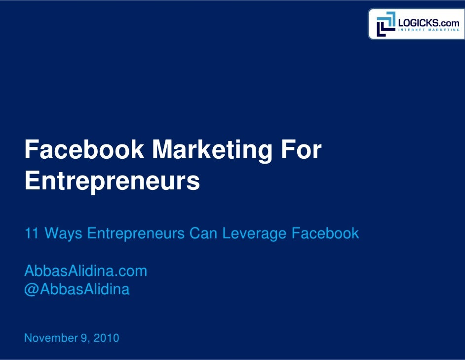 Facebook Marketing ForEntrepreneurs11 Ways Entrepreneurs Can Leverage FacebookAbbasAlidina.com@AbbasAlidinaNovember 9, 2010