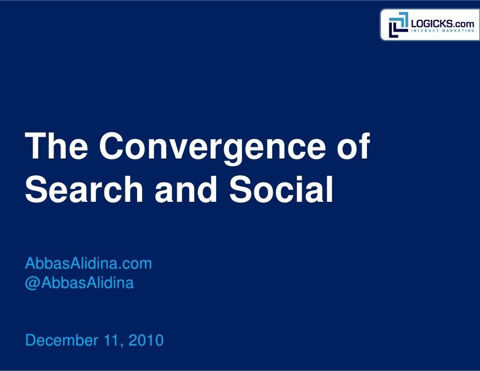 The Convergence ofSearch and SocialAbbasAlidina.com@AbbasAlidinaDecember 11, 2010