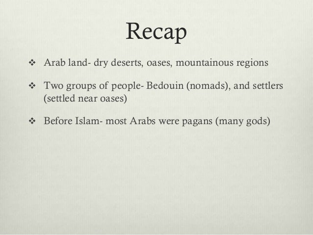 Recap Arab land- dry deserts, oases, mountainous regions Two groups of people- Bedouin (nomads), and settlers   (settled...