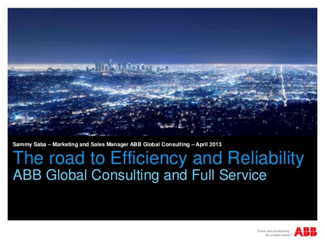 Sammy Saba – Marketing and Sales Manager ABB Global Consulting – April 2013The road to Efficiency and ReliabilityABB Globa...